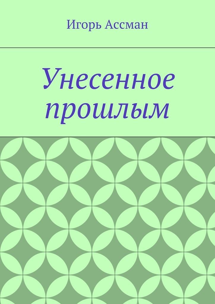 Игорь Ассман Унесенное прошлым игорь ассман рассказы часть 2