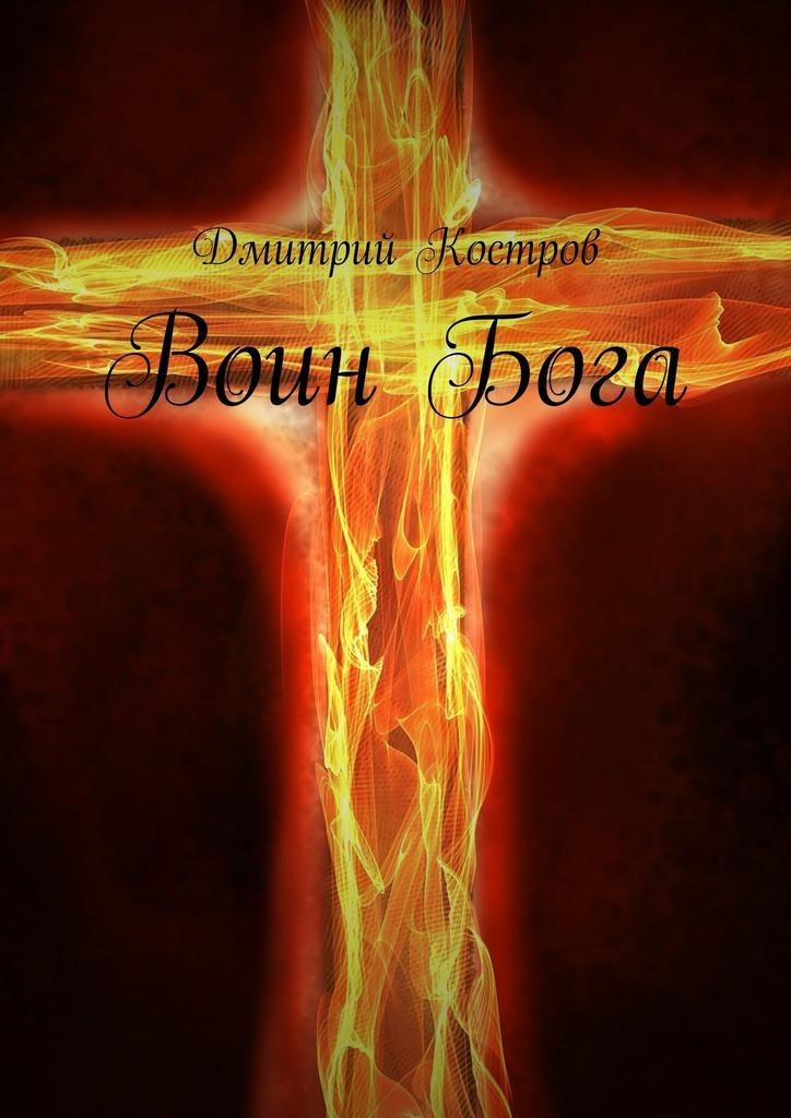 Дмитрий Евгеньевич Костров Воин Бога луценко дмитрий евгеньевич сталкер от бога дороже жизни