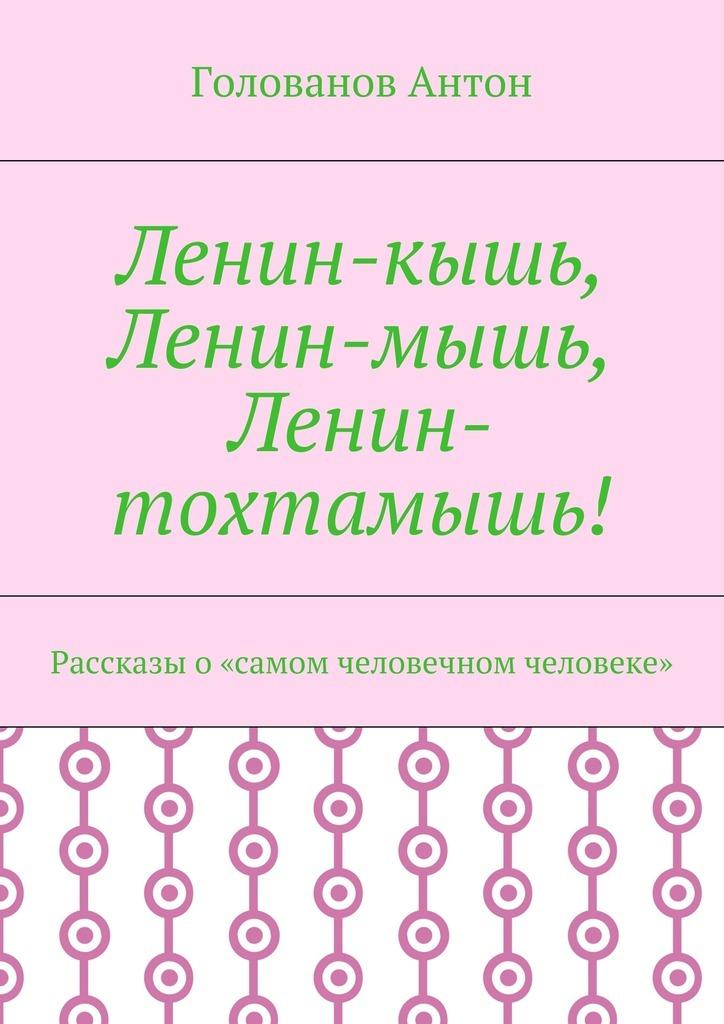 Голованов Антон Ленин-кышь, -мышь, -тохтамышь! Рассказы «самом человечном человеке»