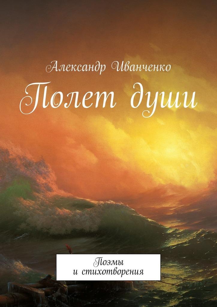 Александр Иванченко Полет души. Поэмы и стихотворения вот какой рассеянный