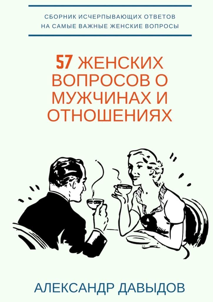 Александр Давыдов 57 женских вопросов о мужчинах и отношениях. Сборник исчерпывающих ответов на самые важные женские вопросы