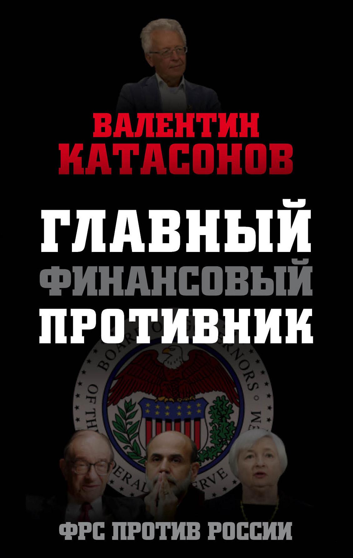 Валентин Катасонов Главный финансовый противник. ФРС против России валентин катасонов антикризис выжить и победить