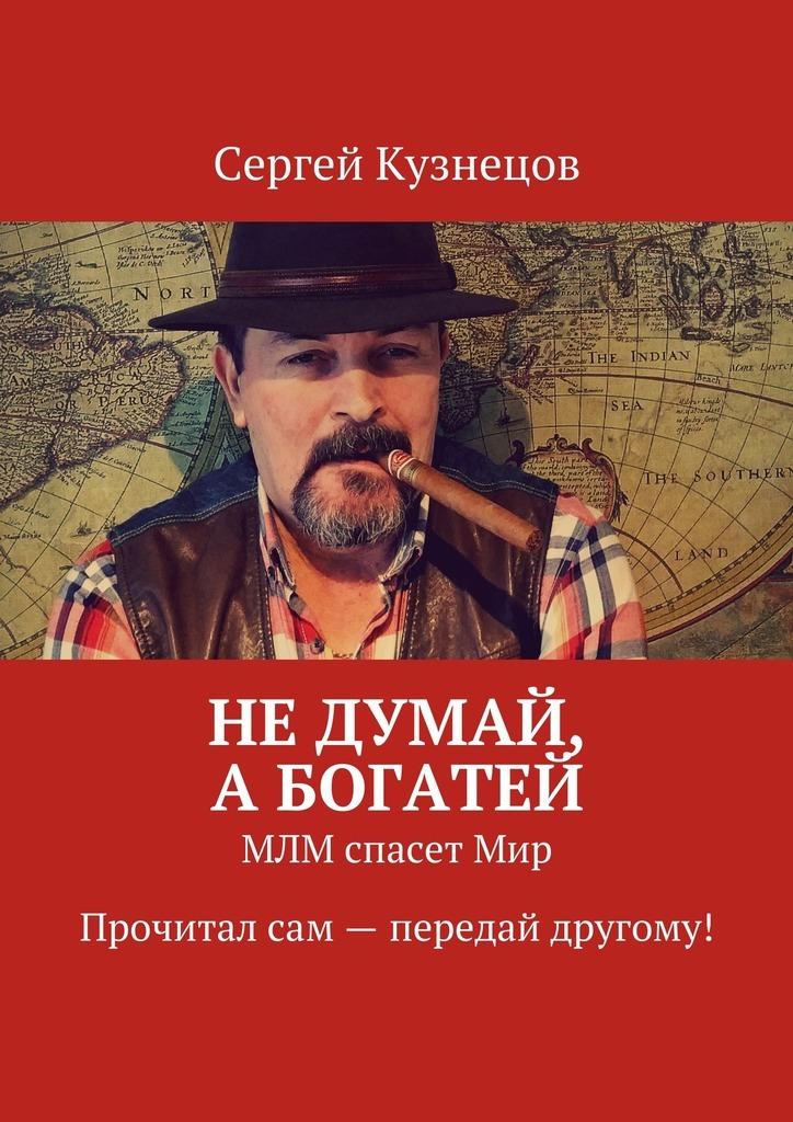 Сергей Кузнецов Недумай, абогатей. МЛМ спасетМир. Прочитал сам – передай другому! сергей охотников не думай о чудовище
