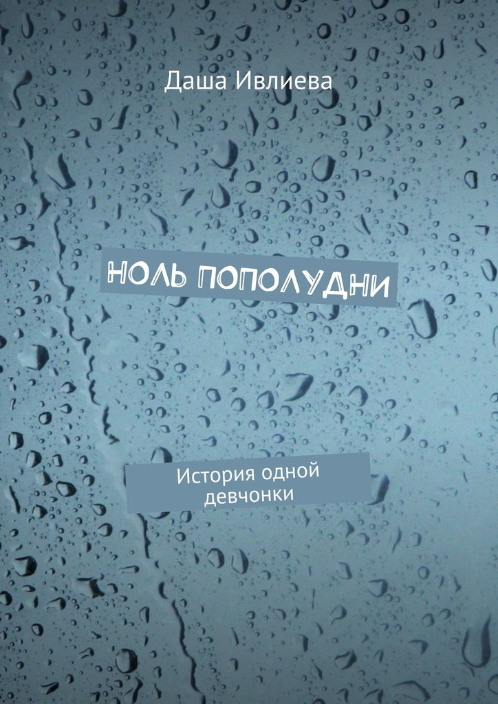 Даша Ивлиева Ноль пополудни. История одной девчонки