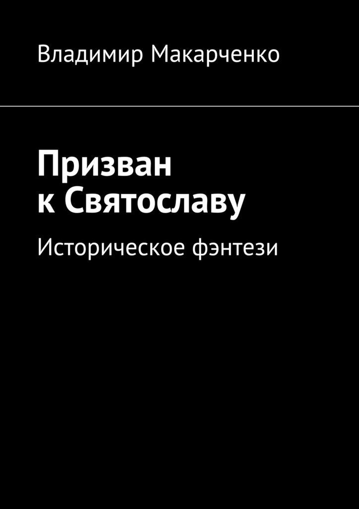 Владимир Макарченко Призван кСвятославу. Историческое фэнтези владимир макарченко встреча срусалкой детективы