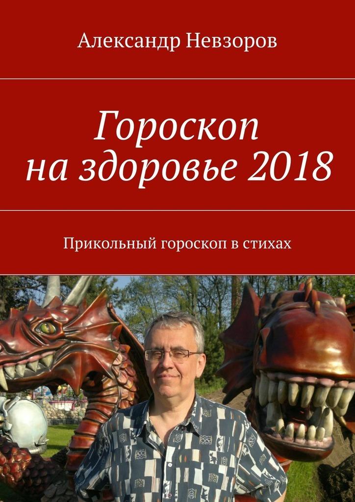 Александр Невзоров Гороскоп наздоровье2018. Прикольный гороскоп встихах