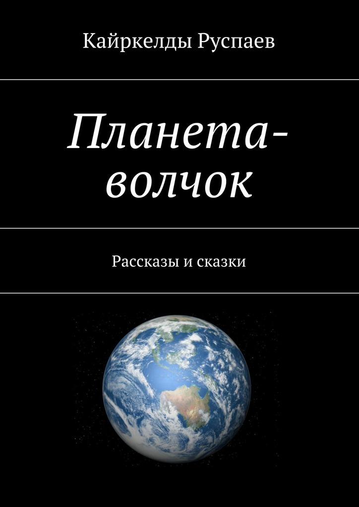 Кайркелды Руспаев Планета-волчок. Рассказы и сказки
