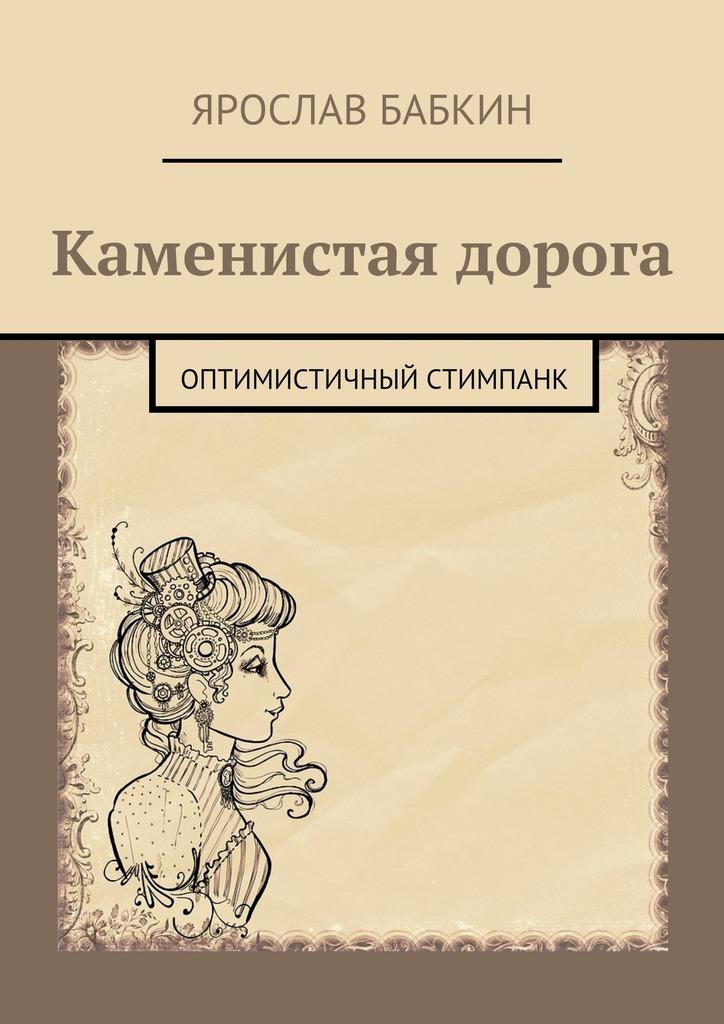 Ярослав Анатольевич Бабкин Каменистая дорога. Оптимистичный стимпанк