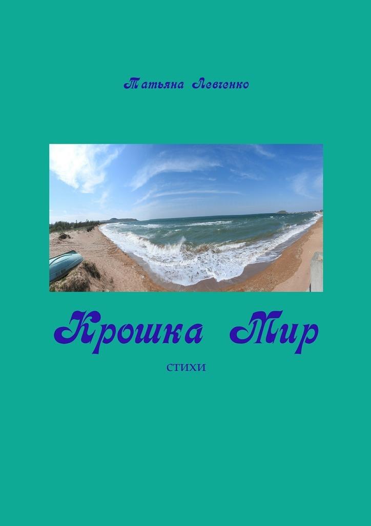 Татьяна Левченко Крошка Мир. Стихи
