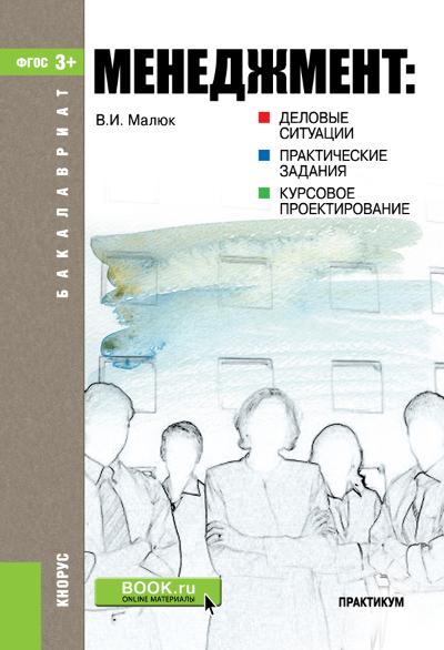 Владимир Малюк Менеджмент: деловые ситуации, практические задания, курсовое проектирование менеджмент деловые ситуации практические задания курсовое проектирование практикум