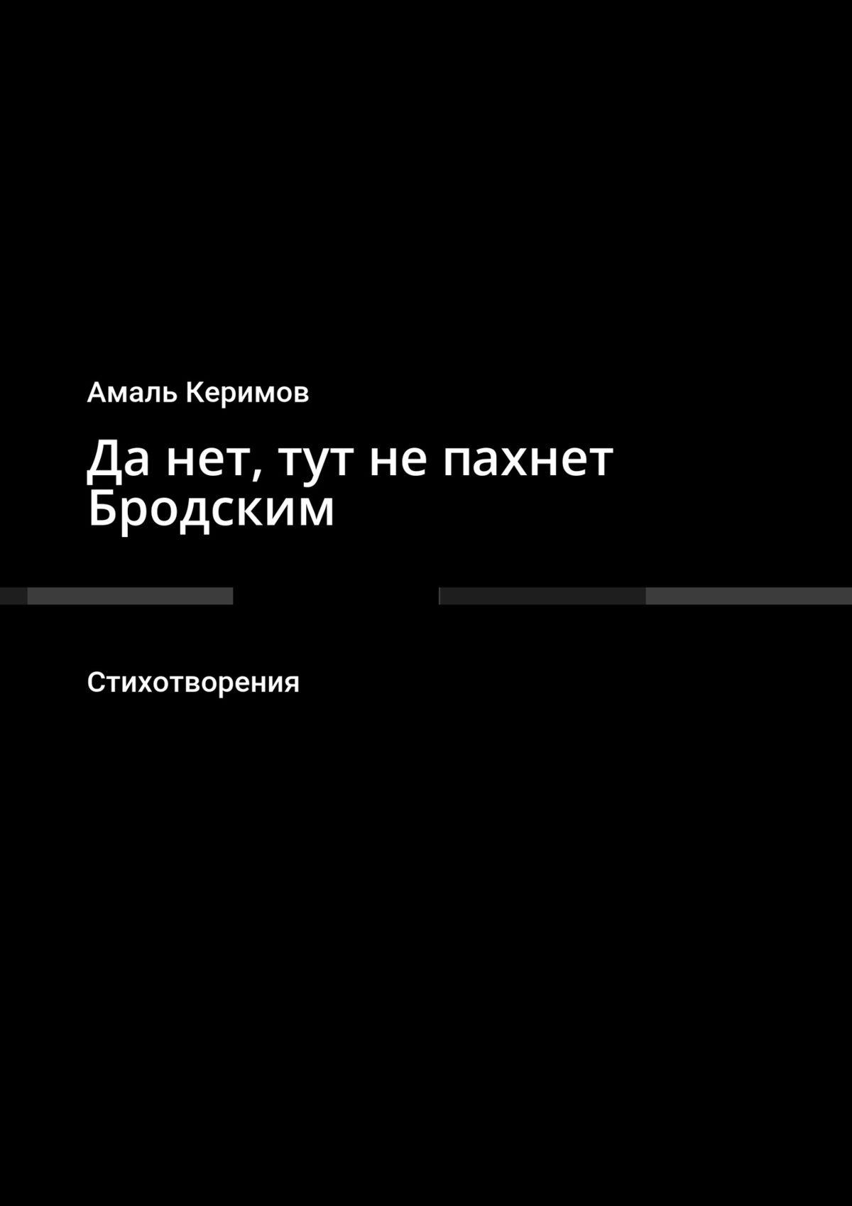 Амаль Керимов Да нет, тут не пахнет Бродским. Стихотворения