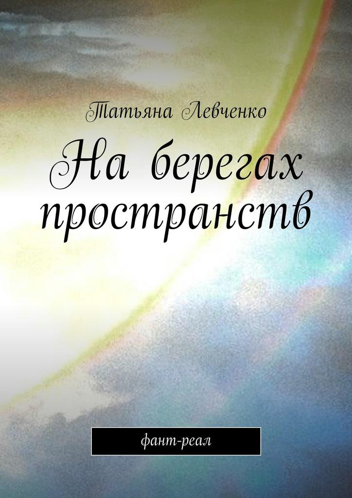 Татьяна Левченко На берегах пространств. Фант-реал татьяна левченко звезда над керчью стихи