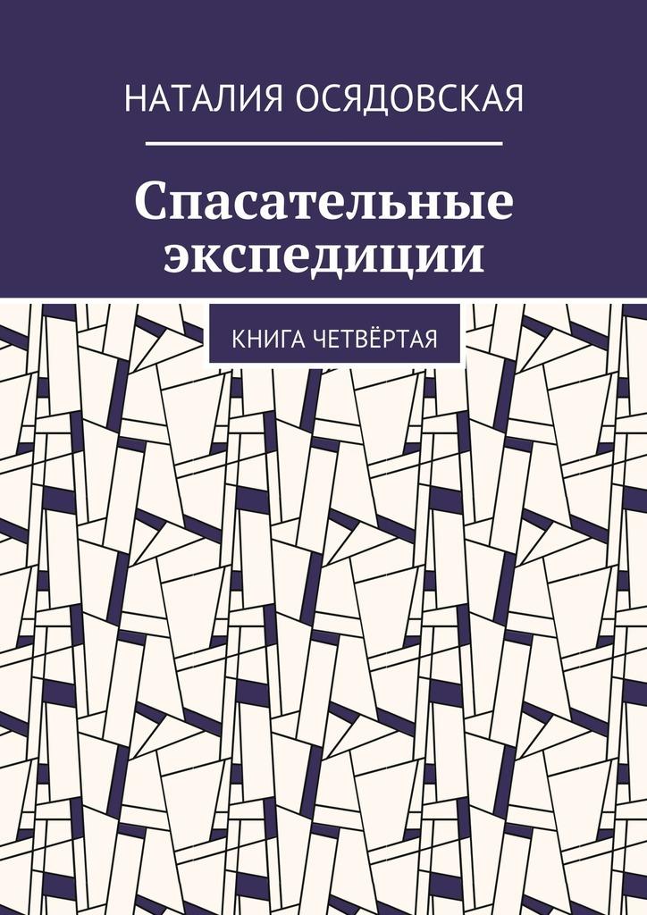Наталия Юрьевна Осядовская Спасательные экспедиции. Книга четвёртая цена и фото