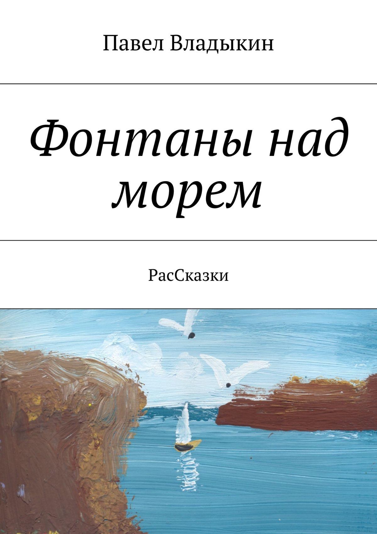 Павел Владимирович Владыкин Фонтаны над морем. РасСказки