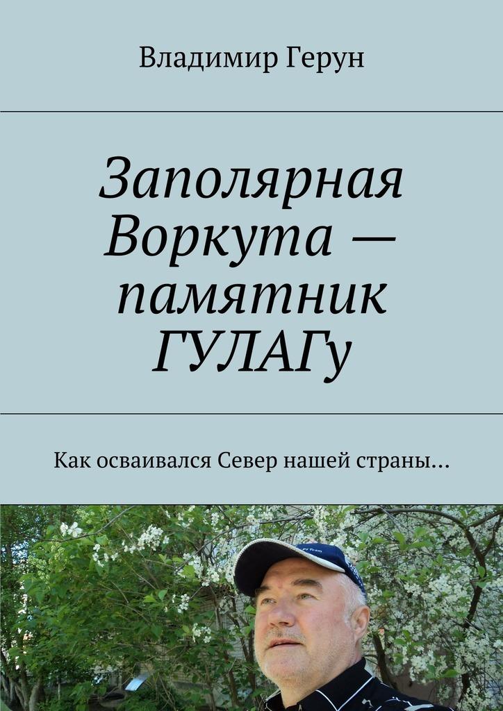 Владимир Герун Заполярная Воркута– памятник ГУЛАГу. Как осваивался Север нашей страны…