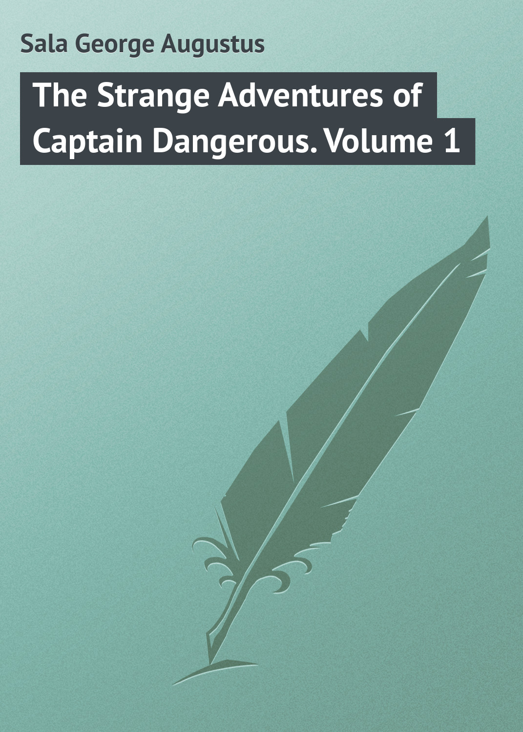 Sala George Augustus The Strange Adventures of Captain Dangerous. Volume 1 george augustus sala my diary in america in the midst of war
