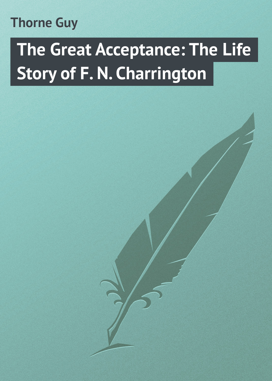Thorne Guy The Great Acceptance: The Life Story of F. N. Charrington