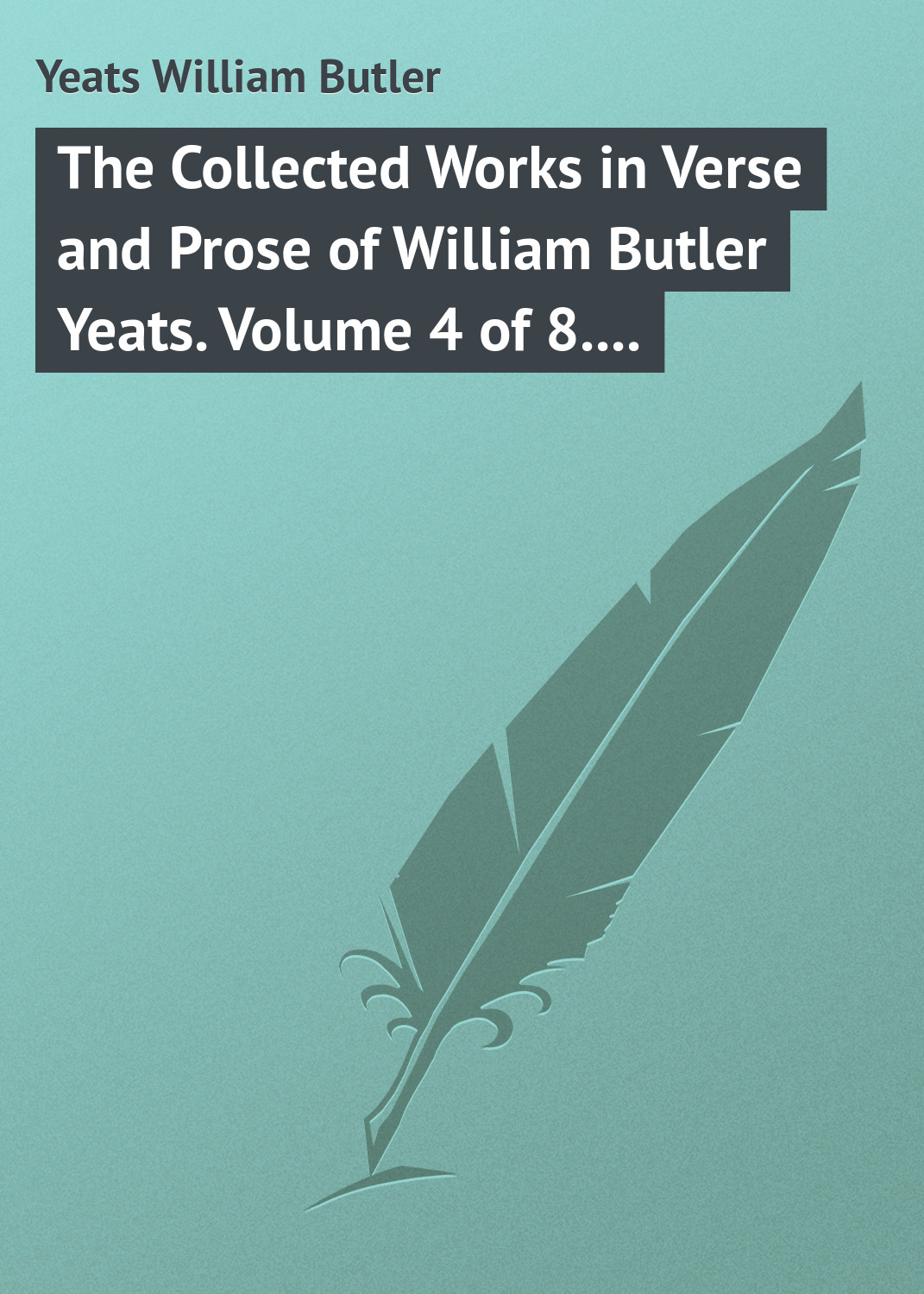 William Butler Yeats The Collected Works in Verse and Prose of William Butler Yeats. Volume 4 of 8. The Hour-glass. Cathleen ni Houlihan. The Golden Helmet. The Irish Dramatic Movement william butler yeats the tables of the law
