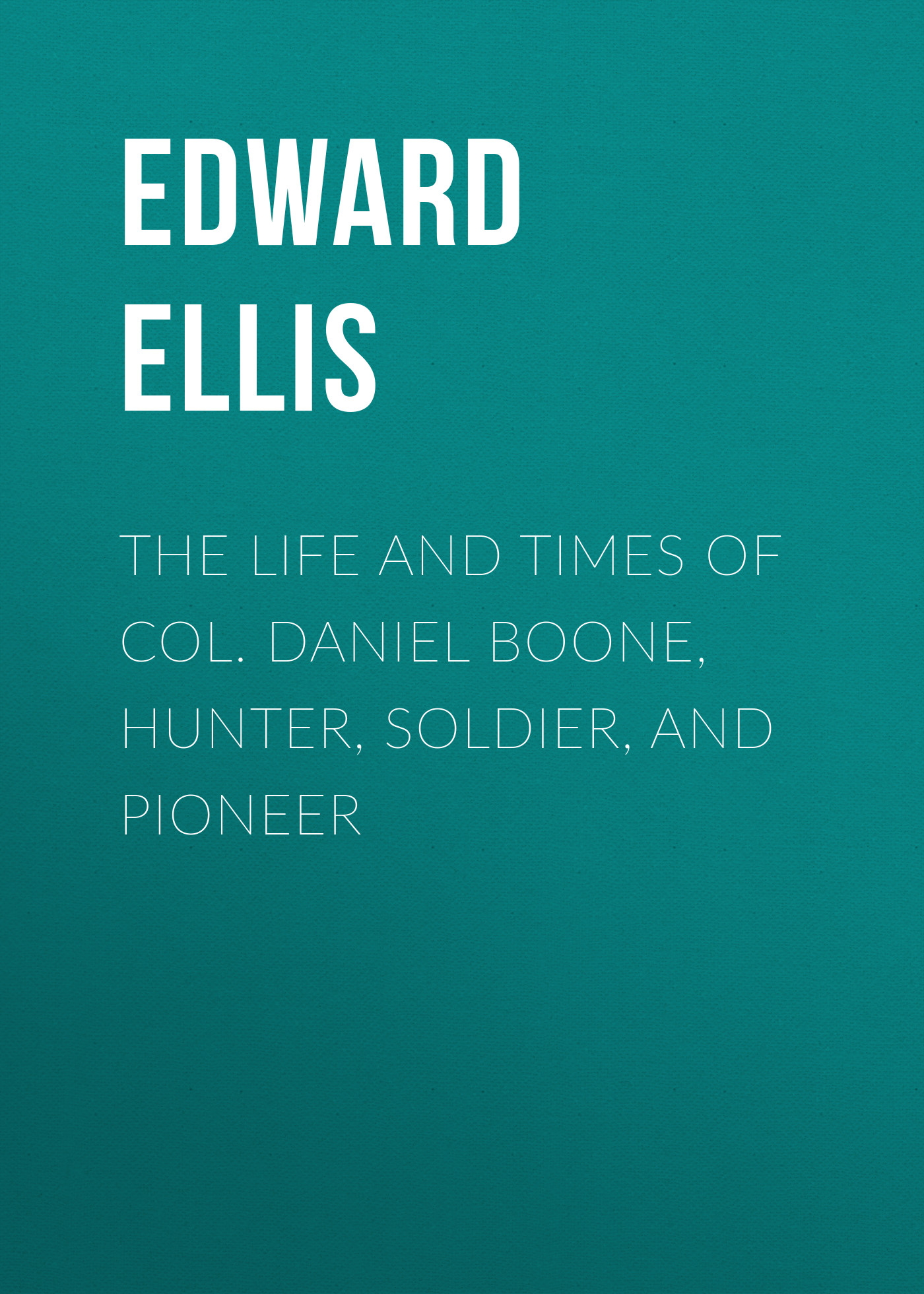 Ellis Edward Sylvester The Life and Times of Col. Daniel Boone, Hunter, Soldier, and Pioneer ellis edward sylvester the boy hunters of kentucky