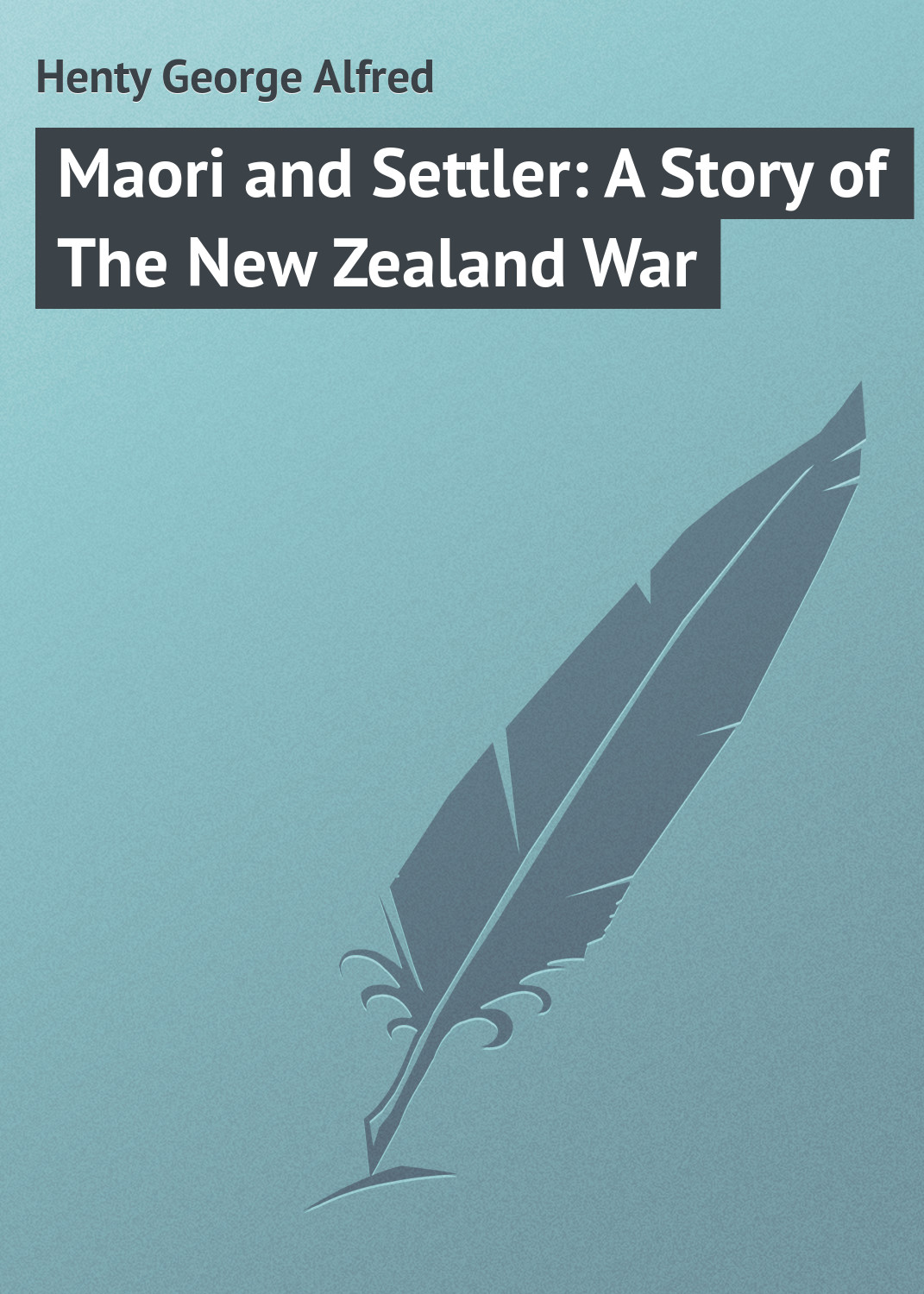 Henty George Alfred Maori and Settler: A Story of The New Zealand War george alfred henty with lee in virginia a story of the american civil war