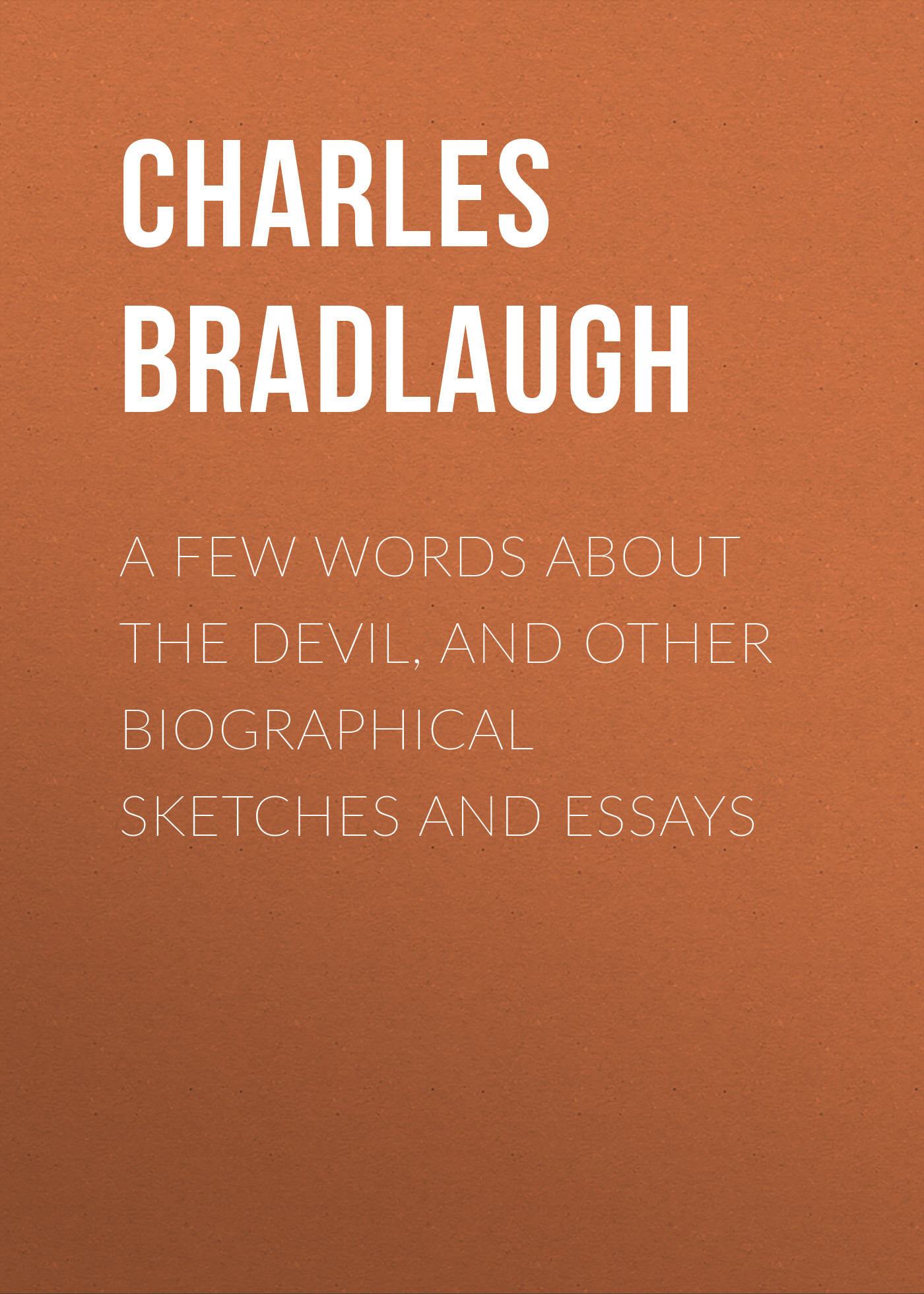 Bradlaugh Charles A Few Words About the Devil, and Other Biographical Sketches and Essays herman melville the apple tree table and other sketches