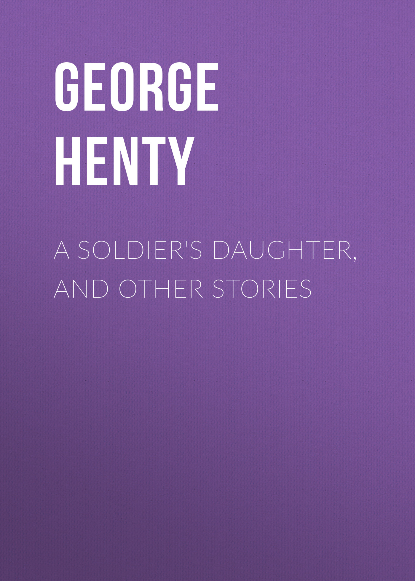 Henty George Alfred A Soldier's Daughter, and Other Stories henty george alfred in the hands of the malays and other stories