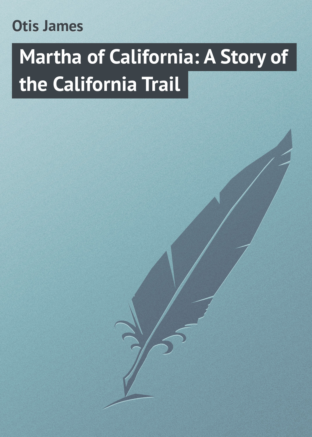 Otis James Martha of California: A Story of the California Trail
