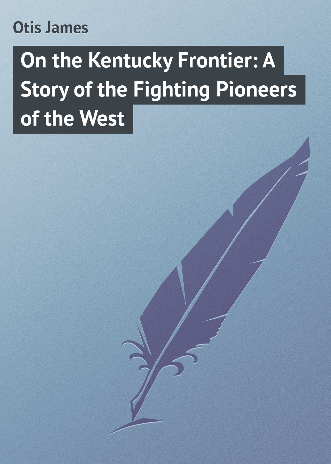 Otis James On the Kentucky Frontier: A Story of the Fighting Pioneers of the West otis james the princess and joe potter