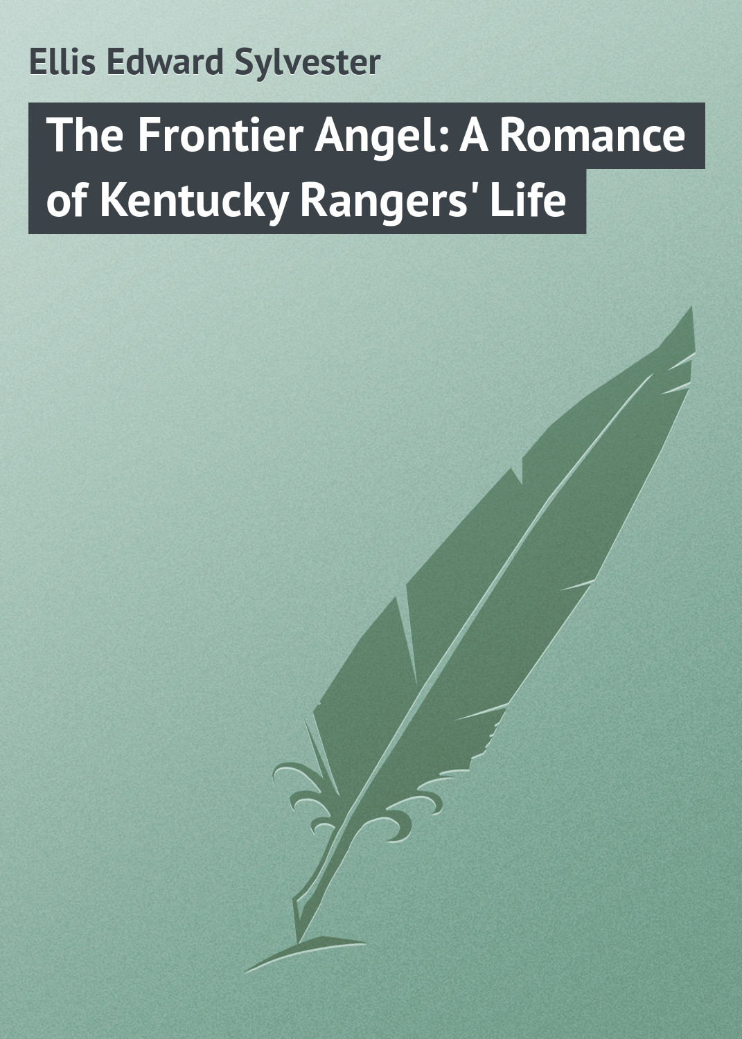 Ellis Edward Sylvester The Frontier Angel: A Romance of Kentucky Rangers' Life ellis edward sylvester the life and times of col daniel boone hunter soldier and pioneer