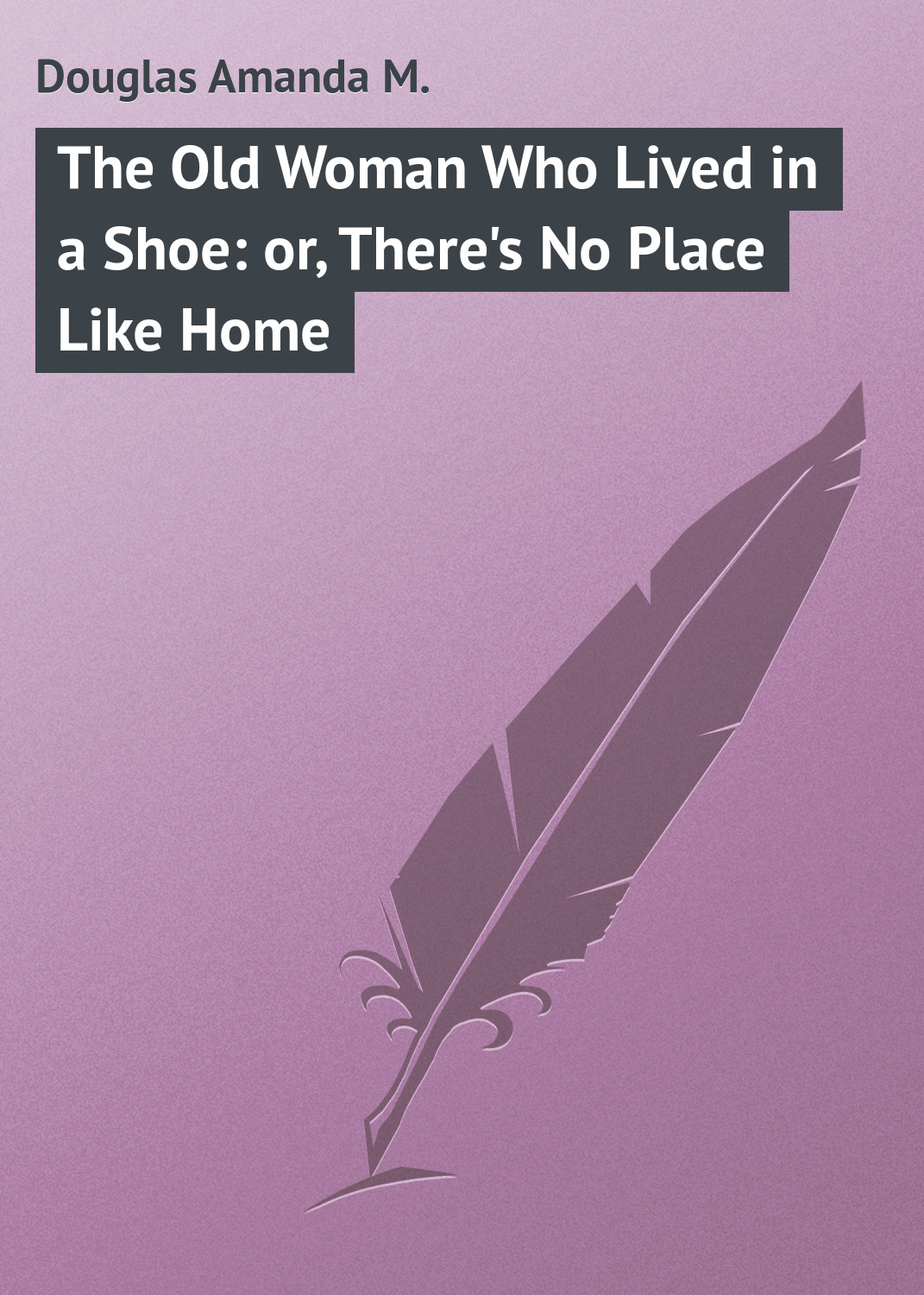 Douglas Amanda M. The Old Woman Who Lived in a Shoe: or, There's No Place Like Home amanda hill love like that