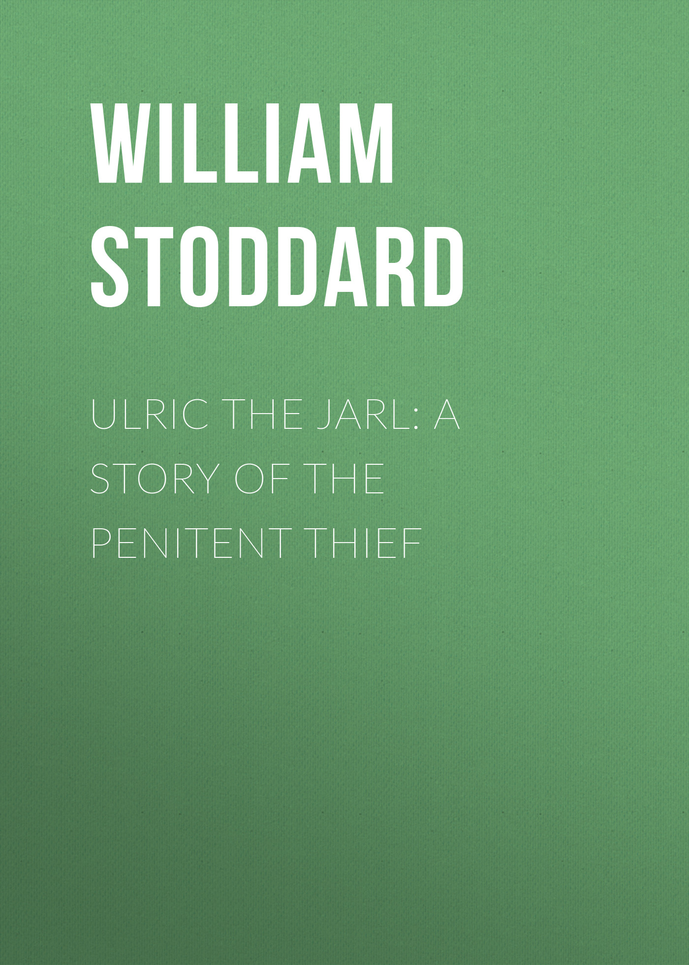Stoddard William Osborn Ulric the Jarl: A Story of the Penitent Thief always a thief