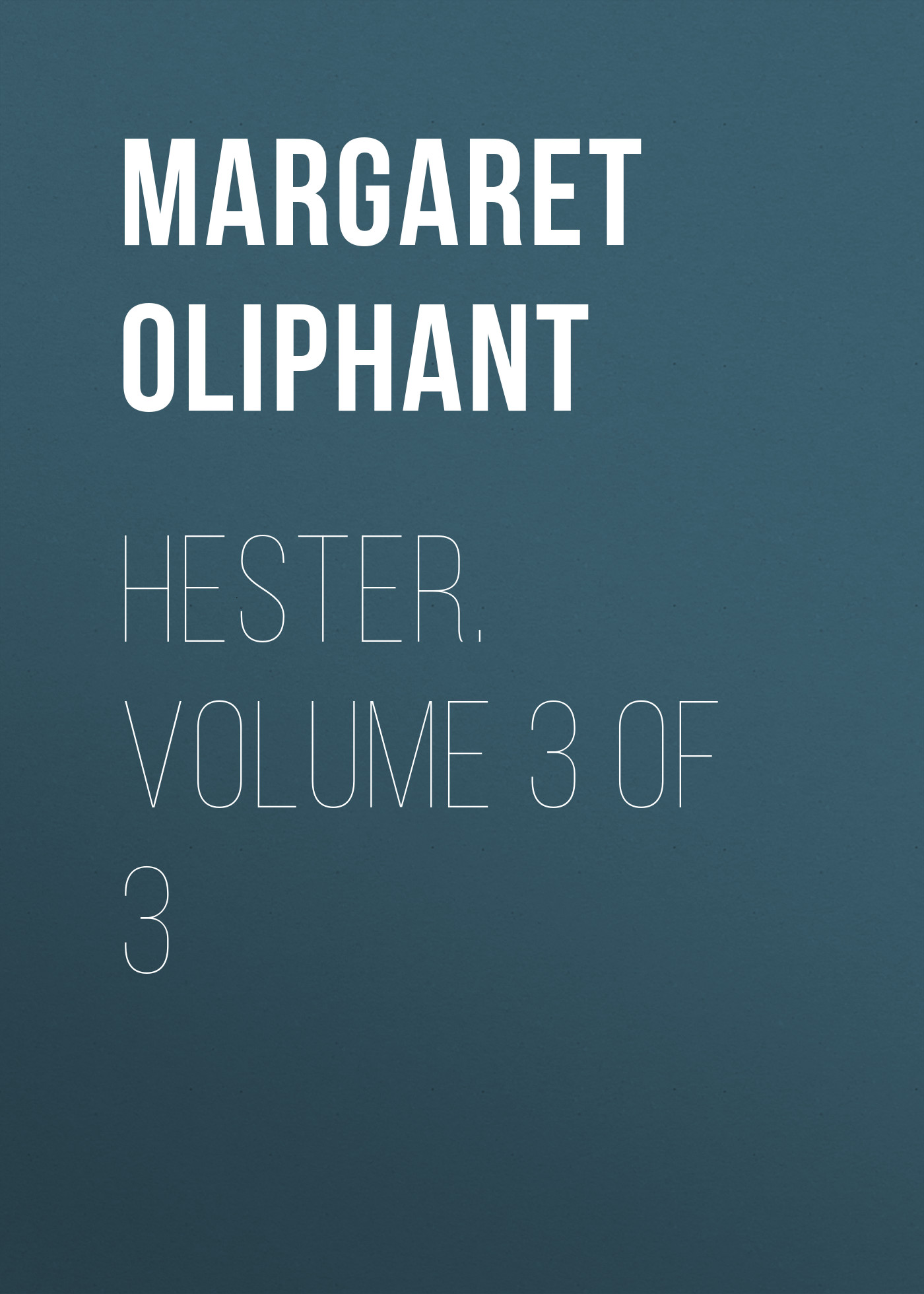 Маргарет Олифант Hester. Volume 3 of 3 маргарет олифант the house on the moor volume 3