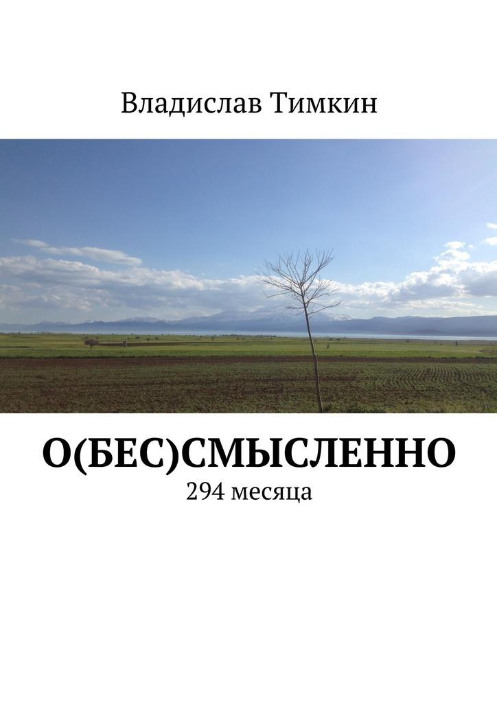 Фото - Владислав Тимкин О(бес)смысленно. 294 месяца книга