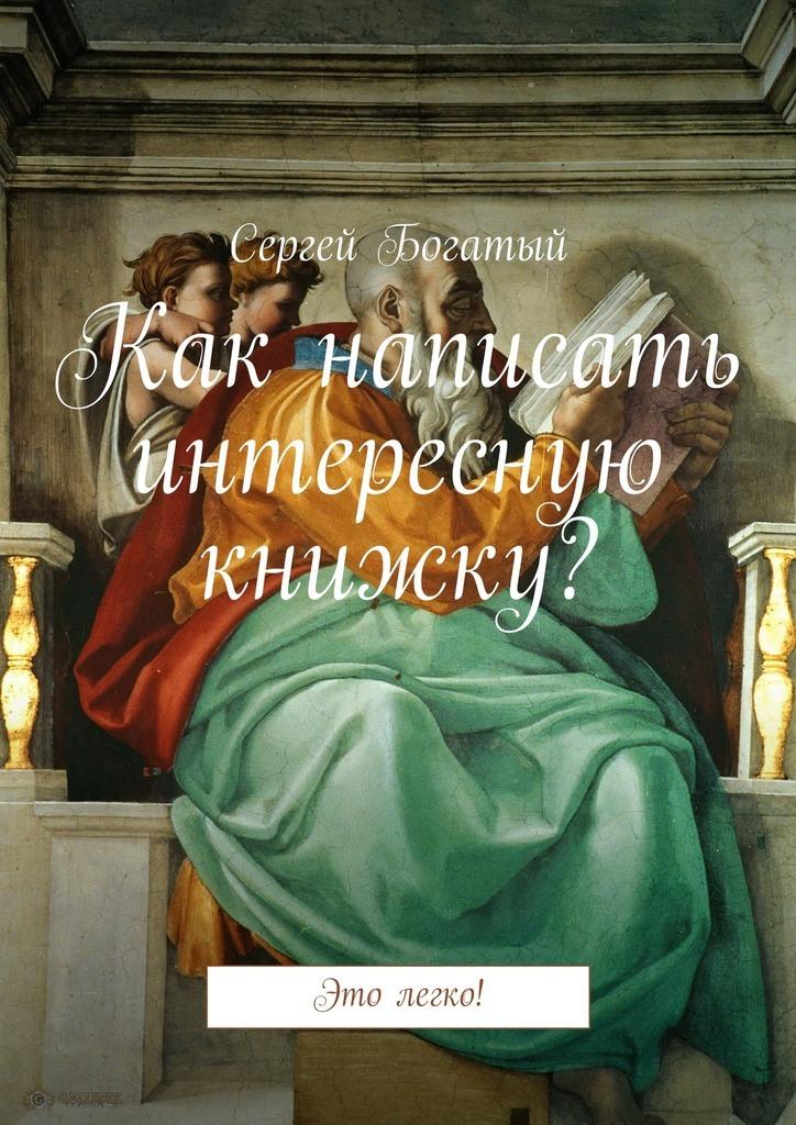 Сергей Богатый Как написать интересную книжку? Это легко! интернет