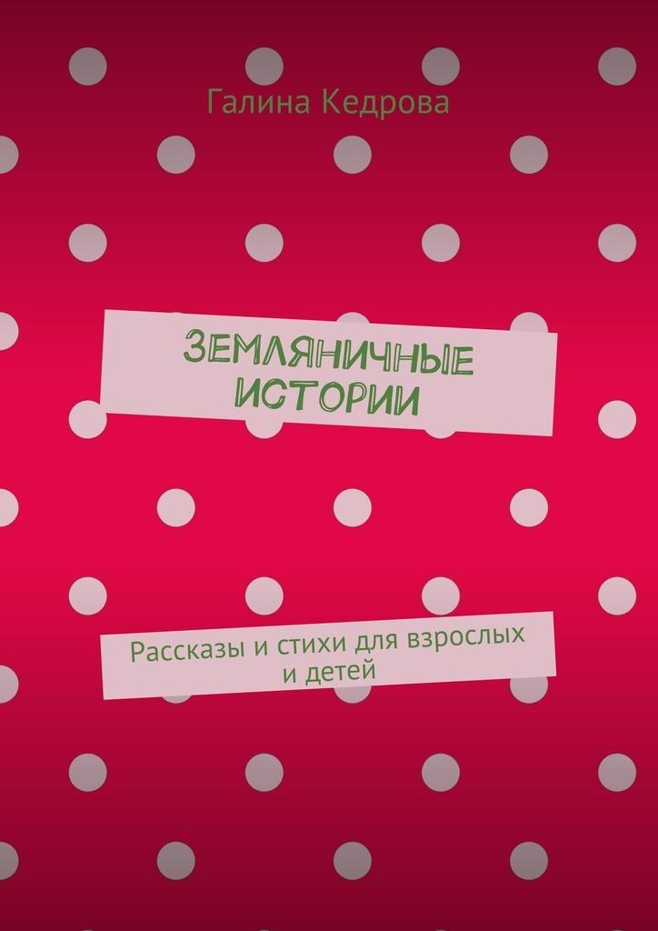 Галина Николаевна Кедрова Земляничные истории. Рассказы истихи для взрослых идетей