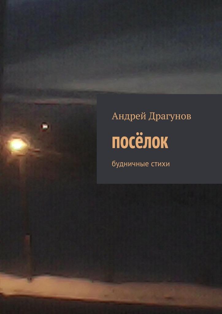 Андрей Драгунов посёлок. будничные стихи александр тайгар посёлок
