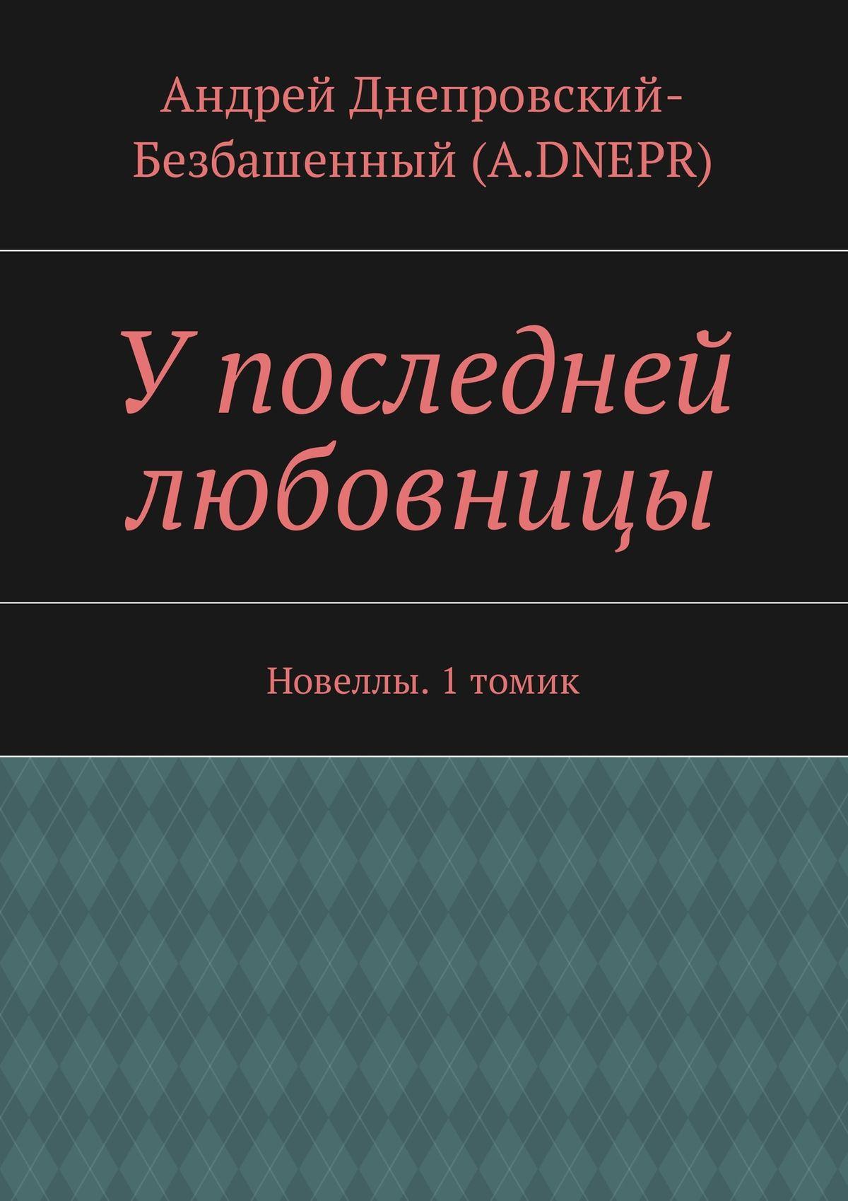 Андрей Днепровский-Безбашенный (A.DNEPR) У последней любовницы. Новеллы. 1томик