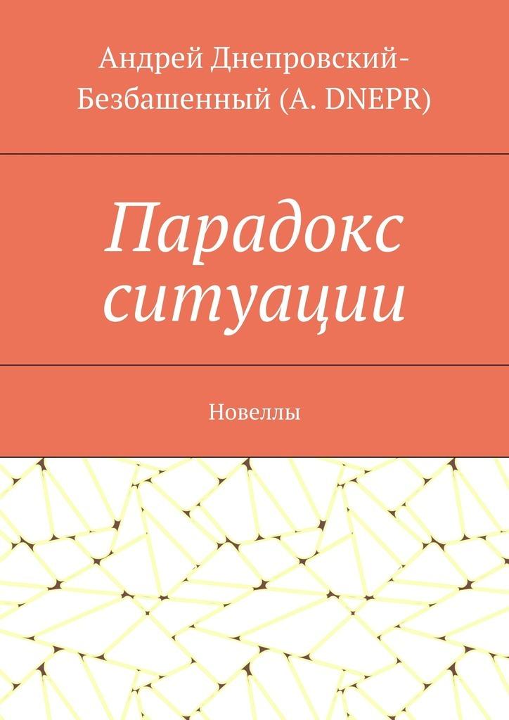 Андрей Днепровский-Безбашенный (A.DNEPR) Парадокс ситуации. Новеллы цена и фото