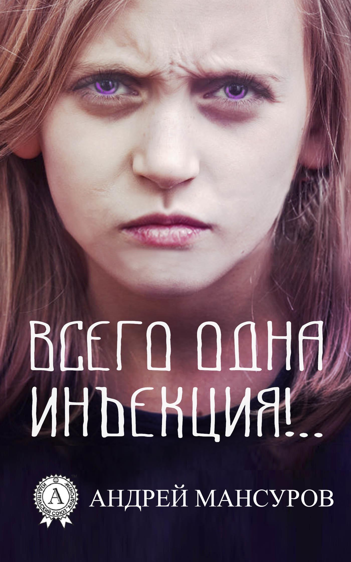 Андрей Арсланович Мансуров Всего одна инъекция!.. андрей арсланович мансуров запрещённая фантастика – 3