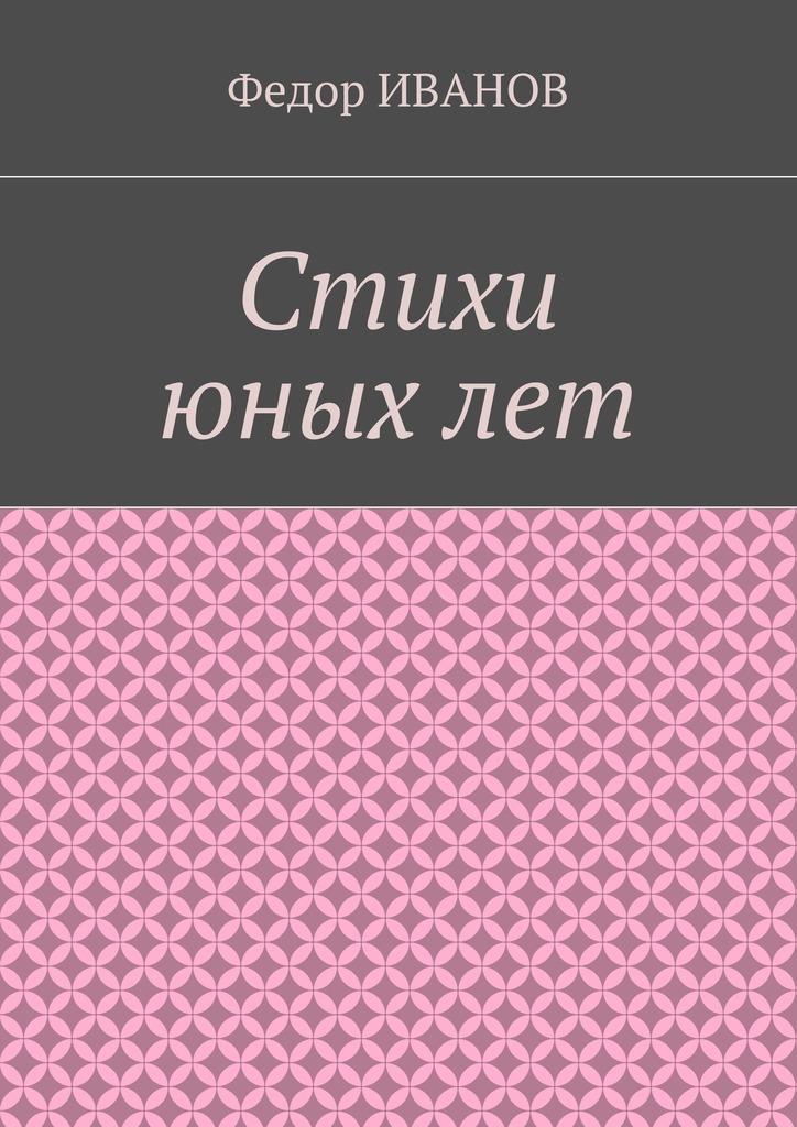 Федор Иванов Стихи юных лет федор иванов кленовый листок