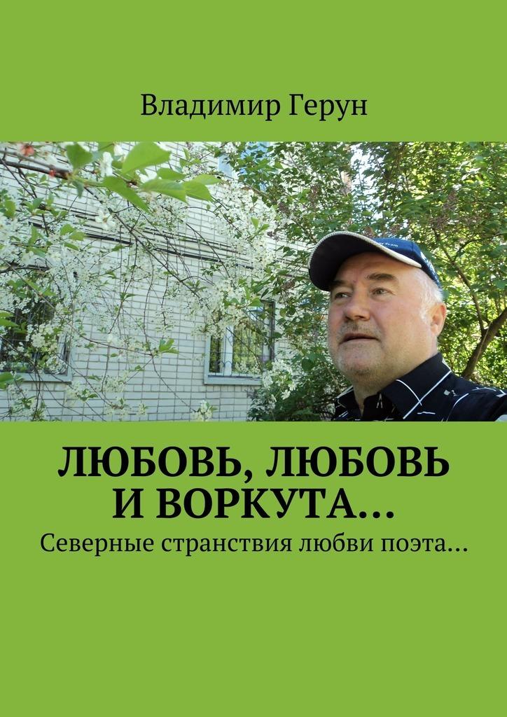 Владимир Герун Любовь, любовь иВоркута… Северные странствия любви поэта…