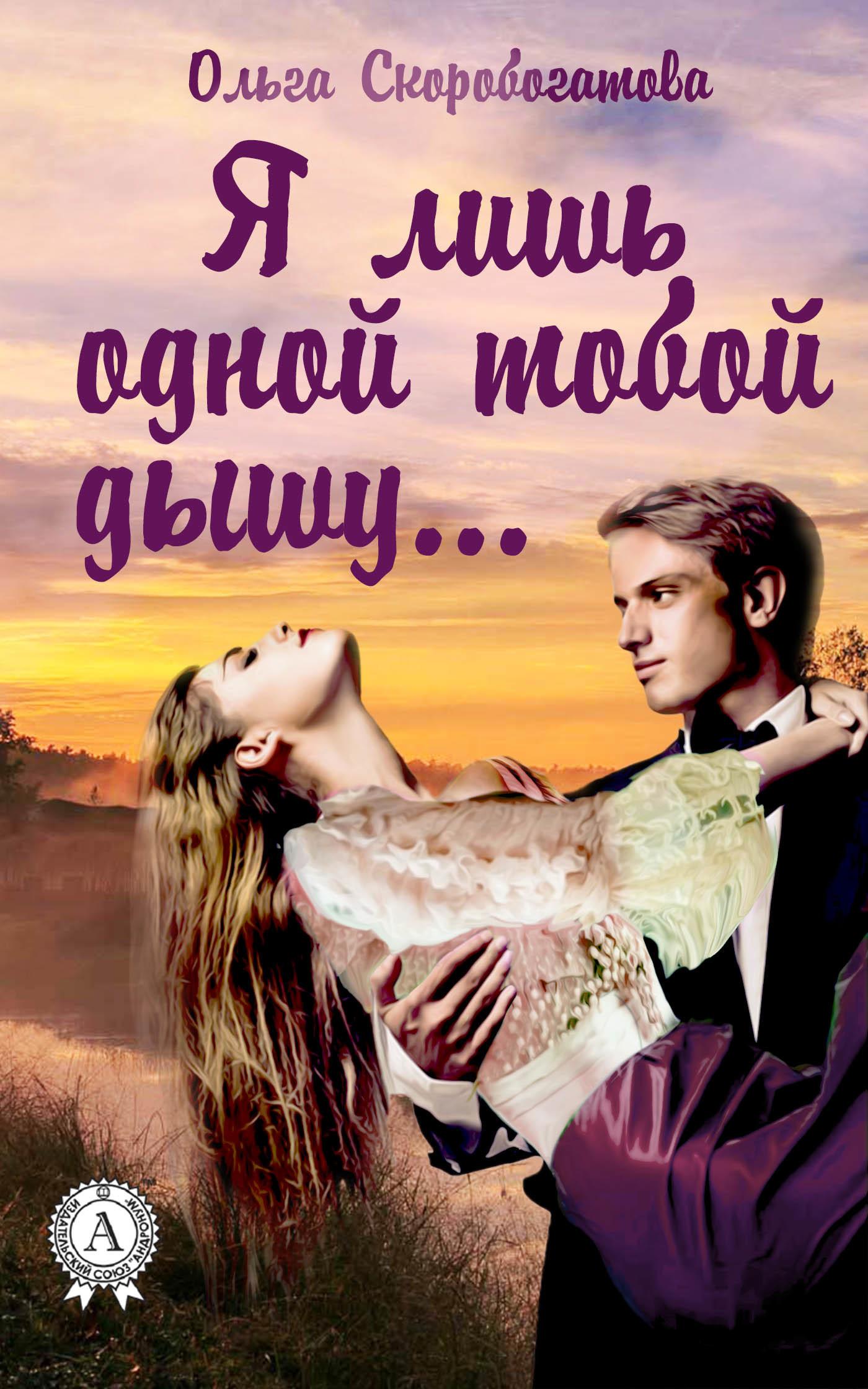 Ольга Скоробогатова Я лишь одной тобой дышу… дышу тобой
