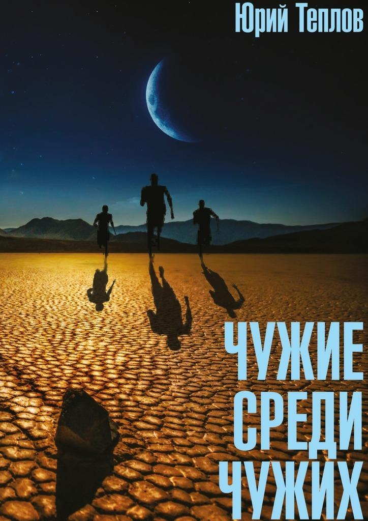 Фото - Юрий Дмитриевич Теплов Чужие среди чужих юрий теплов чужие среди чужих