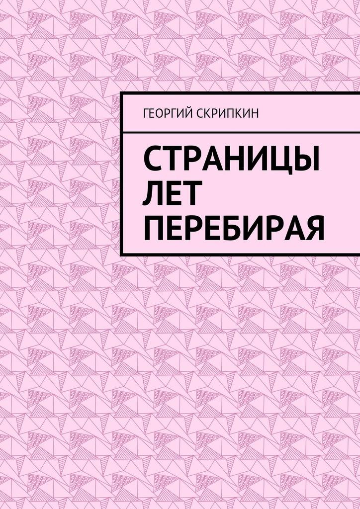 Георгий Скрипкин Страницы лет перебирая георгий скрипкин страницы лет перебирая