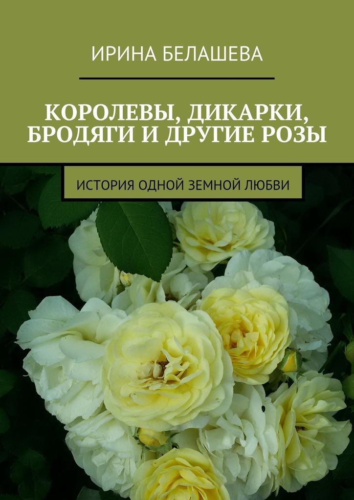Ирина Белашева Королевы, дикарки, бродяги и другие розы. История одной земной любви ирина крицкая голландские розы