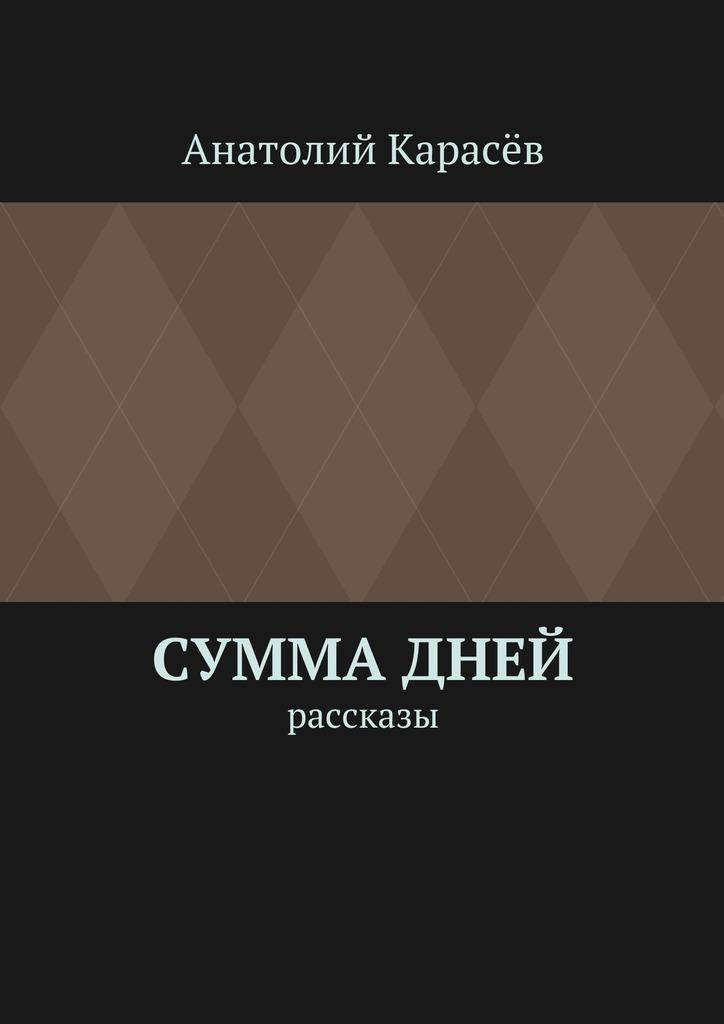 Анатолий Карасёв Суммадней. Рассказы ирина горбачева сумма случайностей рассказы