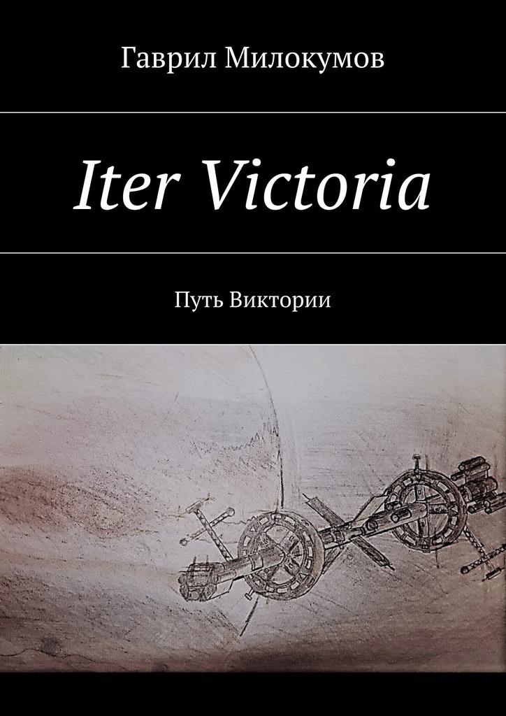Гаврил Анатольевич Милокумов Iter Victoria. Путь Виктории
