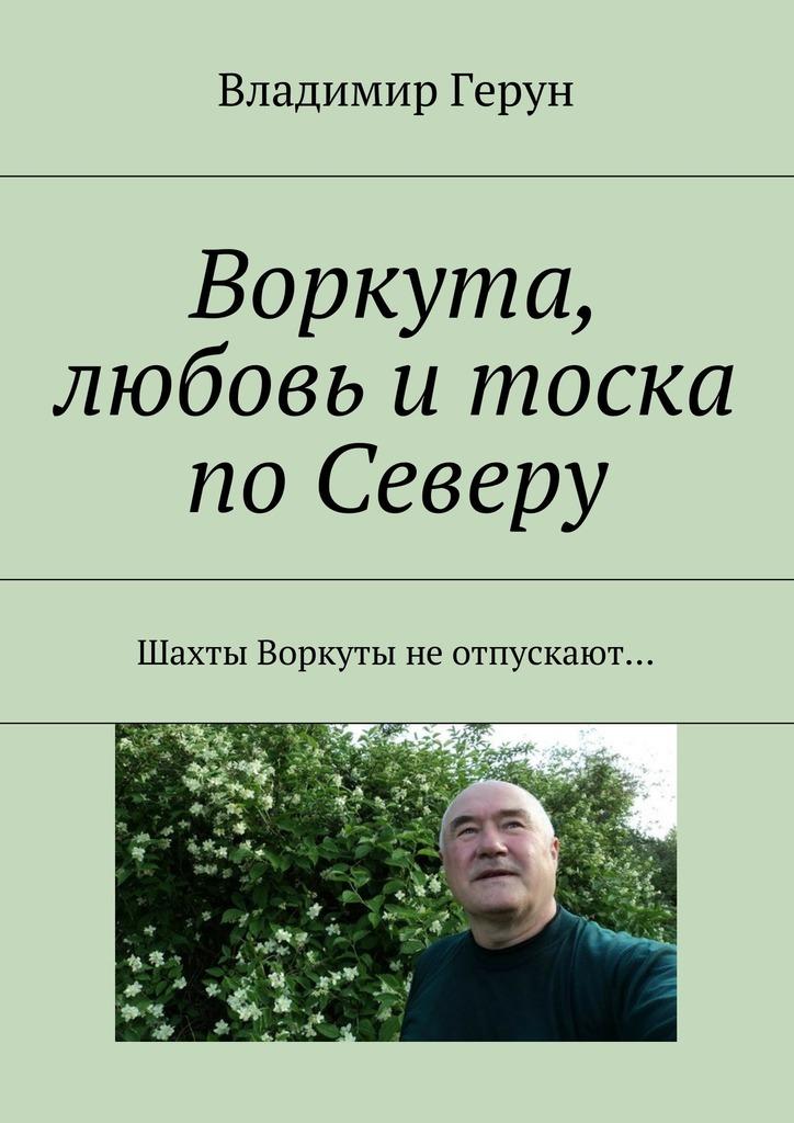 Владимир Герун Воркута, любовь итоска поСеверу. Шахты Воркуты неотпускают…