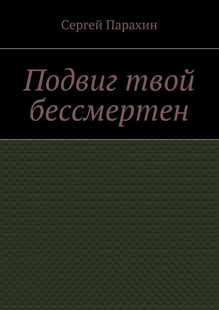 цены Сергей Парахин Подвиг твой бессмертен