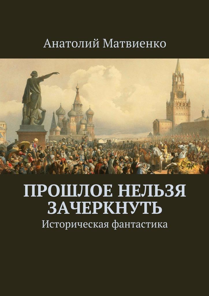 купить Анатолий Матвиенко Прошлое нельзя зачеркнуть. Историческая фантастика недорого